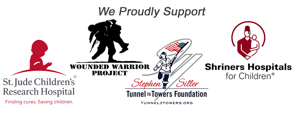 We proudly support St. Jude Children's Hospital, Wounded Warrior Project, Stephen Siller Tunnel to Towers Foundation and Shriners Hospitals for Children